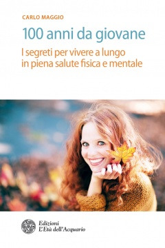 100 anni da giovane  Carlo Maggio   L'Età dell'Acquario Edizioni