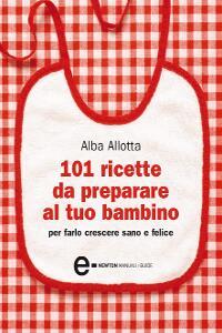 101 ricette da preparare al tuo bambino (ebook)  Alba Allotta   Newton & Compton Editori