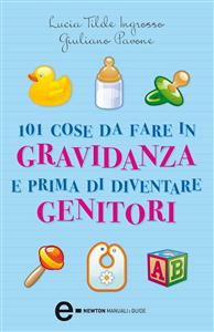 101 cose da fare in gravidanza e prima di diventare genitori  Lucia Tilde Ingrosso Giuliano Pavone  Newton & Compton Editori