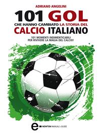 101 gol che hanno cambiato la storia del calcio italiano (ebook)  Adriano Angelini   Newton & Compton Editori