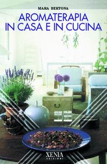 Aromaterapia in casa e in cucina  Mara Bertona   Xenia Edizioni