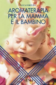 Aromaterapia per la mamma e il bambino  Luca Fortuna   Xenia Edizioni