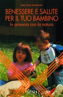 Benessere e salute per il tuo bambino  Melania Mannoni   Xenia Edizioni