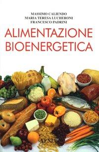 Alimentazione bioenergetica  Massimo Caliendo Maria Teresa Lucheroni Francesco Padrini Xenia Edizioni
