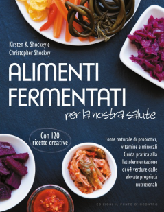 Alimenti fermentati per la nostra salute  Christopher Shockey Kirsten K. Shockey  Edizioni il Punto d'Incontro