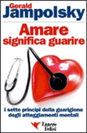Amare significa Guarire  Gerald Jampolsky   Essere Felici
