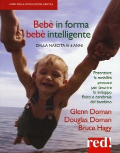 Bebè in forma bebè intelligente. Dalla nascita ai 6 anni  Glenn Doman Douglas Doman Bruce Hagy Red Edizioni