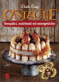 Castagne. Semplici, nutrienti ed energetiche  Linda Louis   Sonda Edizioni