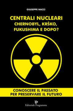 Centrali Nucleari - Chernobyl, Krko, Fukushima, e dopo?  Giuseppe Nacci   Editoriale Programma