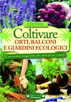 Coltivare Orti, Balconi e Giardini Ecologici  Teo Gomez Quico Barranco  Arianna Editrice