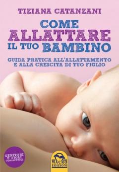 Come Allattare il tuo bambino  Tiziana Catanzani   Macro Edizioni