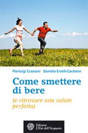 Come smettere di bere (e ritrovare una salute perfetta)  Pierluigi Graziani Daniela Eraldi-Gackiere  L'Età dell'Acquario Edizioni