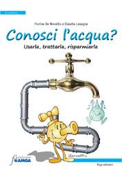 Conosci l'acqua? Usarla, trattarla, risparmiarla  Fiorina De Novellis Claudia Lasagna  Erga Edizioni