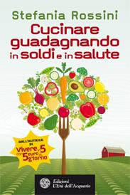 Cucinare guadagnando in soldi e in salute  Stefania Rossini   L'Età dell'Acquario Edizioni