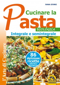 Cucinare la Pasta biologica, integrale e semintegrale  Ivana Iovino   Macro Edizioni