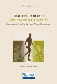 Floriterapia di Bach. Ultime frontiere della tradizione  Maurizio Lupardini   Guna Editore