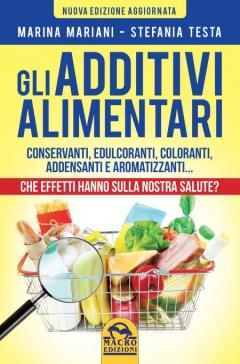 Gli Additivi Alimentari. Che effetti hanno sulla nostra salute?  Marina Mariani Stefania Testa  Macro Edizioni