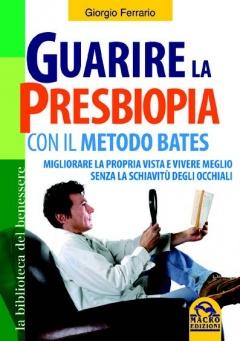 Guarire la Presbiopia con il Metodo Bates  Giorgio Ferrario   Macro Edizioni