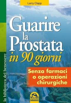 Guarire la Prostata in 90 giorni  Larry Clapp   Macro Edizioni
