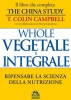 Whole - Vegetale e Integrale - Libro  Colin T. Campbell   Macro Edizioni