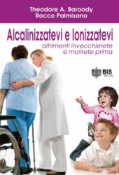 Alcalinizzatevi e Ionizzatevi (Vecchia edizione)  Theodore A. Baroody Rocco Palmisano  Bis Edizioni