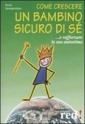 Come crescere un bambino sicuro di sè (Vecchia edizione)  Paola Santagostino   Red Edizioni