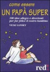 Come essere un papà super  Vicky Lansky   Red Edizioni