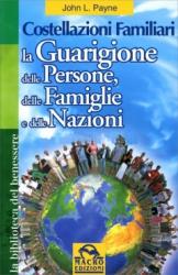 Costellazioni Familiari. La Guarigione delle Persone, delle Famiglie e delle Nazioni  John L. Payne   Macro Edizioni