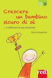 Crescere un bambino sicuro di sè... e rafforzare la sua autostima  Paola Santagostino   Red Edizioni