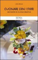 Cucinare con i fiori. 200 ricette per squisiti piatti naturali e diversi  Lidia Origlia   Xenia Edizioni