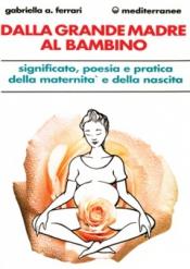 Dalla Grande Madre al Bambino  Gabriella Arrigoni Ferrari   Edizioni Mediterranee