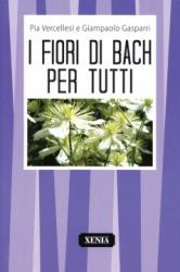I fiori di Bach per tutti  Pia Vercellesi Giampaolo Gasparri  Xenia Edizioni