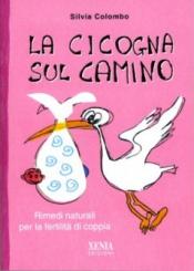La cicogna sul camino. Rimedi naturali per la fertilità di coppia  Silvia Colombo   Xenia Edizioni