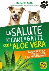 La Salute di Cani e Gatti con l'Aloe Vera  Roberto Setti   Macro Edizioni
