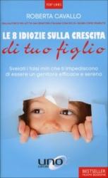 Le 8 Idiozie sulla Crescita di Tuo Figlio  Roberta Cavallo   Uno Editori