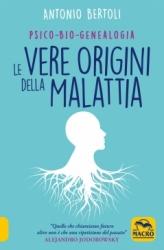 Le Vere Origini della Malattia  Antonio Bertoli   Macro Edizioni