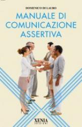 Manuale di comunicazione assertiva  Domenico Di Lauro   Xenia Edizioni