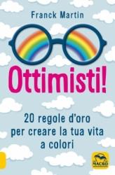 Ottimisti! 20 regole d'oro per creare la tua vita a colori  Franck Martin   Macro Edizioni