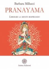 Pranayama. Liberare la mente respirando  Barbara Millucci   Anima Edizioni