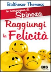 Raggiungi la Felicità - In Compagnia di Spinoza  Balthasar Thomass   Bis Edizioni