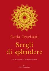 Scegli di splendere  Catia Trevisani   Edizioni Enea