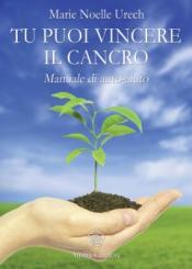 Tu puoi vincere il cancro  Marie Noelle Urech   Anima Edizioni