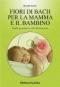 Fiori di Bach per la mamma e il bambino  Rossella Peretto   Xenia Edizioni
