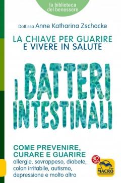 I Batteri Intestinali. La chiave per guarire e vivere in salute  Anne Katharina Zschocke   Macro Edizioni