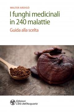 I funghi medicinali in 240 malattie  Walter Ardigò   L'Età dell'Acquario Edizioni