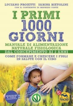 I Primi 1000 Giorni. Manuale di Alimentazione naturale e fisiologica  Luciano Proietti Sabina Bietolini  Macro Edizioni