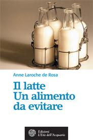 Il latte. Un alimento da evitare  Anne Laroche de Rosa   L'Età dell'Acquario Edizioni