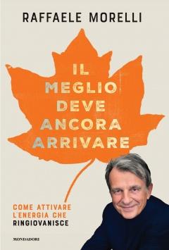 Il meglio deve ancora arrivare  Raffaele Morelli   Mondadori