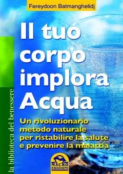 Il tuo corpo implora acqua  Fereydoon Batmanghelidj   Macro Edizioni
