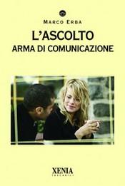 L'ascolto. Arma di comunicazione  Marco Erba   Xenia Edizioni